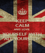 KEEP CALM AND LOVE  YOURSELF WITH ALL YOURSELF  - Personalised Poster A4 size