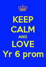 KEEP CALM AND LOVE Yr 6 prom - Personalised Poster A4 size