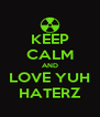 KEEP CALM AND LOVE YUH HATERZ - Personalised Poster A4 size
