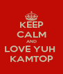 KEEP CALM AND LOVE YUH  KAMTOP - Personalised Poster A4 size