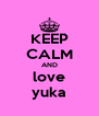 KEEP CALM AND love yuka - Personalised Poster A4 size