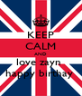 KEEP CALM AND love zayn  happy birthay  - Personalised Poster A4 size