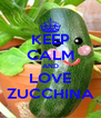 KEEP CALM AND LOVE ZUCCHINA - Personalised Poster A4 size