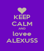 KEEP CALM AND lovee ALEXUSS - Personalised Poster A4 size