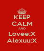 KEEP CALM AND Lovee:X Alexuu:X - Personalised Poster A4 size