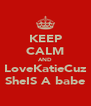 KEEP CALM AND LoveKatieCuz SheIS A babe - Personalised Poster A4 size