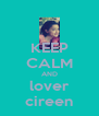 KEEP CALM AND lover cireen - Personalised Poster A4 size