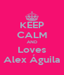 KEEP CALM AND Loves Alex Águila - Personalised Poster A4 size