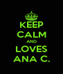 KEEP CALM AND LOVES ANA C. - Personalised Poster A4 size