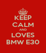 KEEP CALM AND LOVES BMW E30 - Personalised Poster A4 size