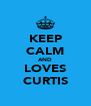 KEEP CALM AND LOVES CURTIS - Personalised Poster A4 size