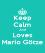 Keep Calm And Loves Mario Götze - Personalised Poster A4 size