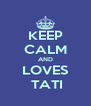 KEEP CALM AND LOVES  TATI - Personalised Poster A4 size