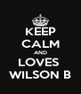 KEEP CALM AND LOVES  WILSON B - Personalised Poster A4 size