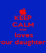 KEEP CALM AND  loves your daughters - Personalised Poster A4 size