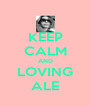 KEEP CALM AND LOVING ALE - Personalised Poster A4 size