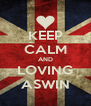 KEEP CALM AND LOVING ASWIN - Personalised Poster A4 size