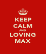 KEEP CALM AND LOVING MAX - Personalised Poster A4 size