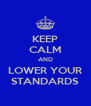 KEEP CALM AND LOWER YOUR STANDARDS - Personalised Poster A4 size