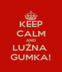 KEEP CALM AND LUŹNA  GUMKA! - Personalised Poster A4 size