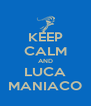 KEEP CALM AND LUCA MANIACO - Personalised Poster A4 size