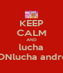 KEEP CALM AND lucha CONlucha andrea - Personalised Poster A4 size