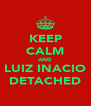 KEEP CALM AND LUIZ INACIO DETACHED - Personalised Poster A4 size