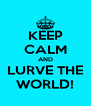 KEEP CALM AND LURVE THE WORLD! - Personalised Poster A4 size