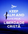 KEEP CALM AND LUTE PELA LIBERDADE CRISTÃ - Personalised Poster A4 size