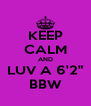 """KEEP CALM AND LUV A 6'2"""" BBW - Personalised Poster A4 size"""