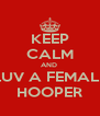 KEEP CALM AND  LUV A FEMALE HOOPER - Personalised Poster A4 size