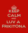 KEEP CALM AND  LUV A  FRIKITONA - Personalised Poster A4 size