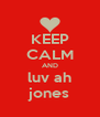 KEEP CALM AND luv ah jones - Personalised Poster A4 size