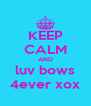 KEEP CALM AND luv bows 4ever xox - Personalised Poster A4 size