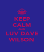 KEEP CALM AND LUV DAVE WILSON - Personalised Poster A4 size