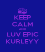 KEEP CALM AND LUV EPIC KURLEYY - Personalised Poster A4 size
