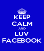 KEEP CALM AND LUV FACEBOOK - Personalised Poster A4 size