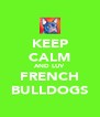 KEEP CALM AND LUV FRENCH BULLDOGS - Personalised Poster A4 size