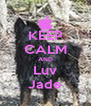 KEEP CALM AND Luv Jade - Personalised Poster A4 size
