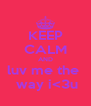 KEEP CALM AND luv me the   way i<3u - Personalised Poster A4 size