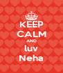 KEEP CALM AND luv Neha - Personalised Poster A4 size