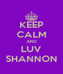 KEEP CALM AND LUV SHANNON - Personalised Poster A4 size