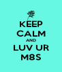 KEEP CALM AND LUV UR M8S - Personalised Poster A4 size