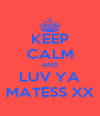 KEEP CALM AND LUV YA MATESS XX - Personalised Poster A4 size