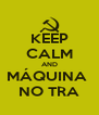 KEEP CALM AND MÁQUINA  NO TRA - Personalised Poster A4 size