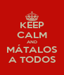 KEEP CALM AND MÁTALOS A TODOS - Personalised Poster A4 size