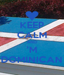 KEEP CALM AND 'M DOMINICAN - Personalised Poster A4 size