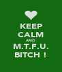 KEEP CALM AND M.T.F.U. BITCH ! - Personalised Poster A4 size