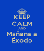 KEEP CALM AND Mañana a Éxodo - Personalised Poster A4 size