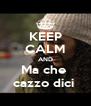KEEP CALM AND Ma che  cazzo dici  - Personalised Poster A4 size